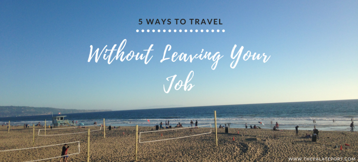 5 Ways To Travel WITHOUT Leaving Your Job